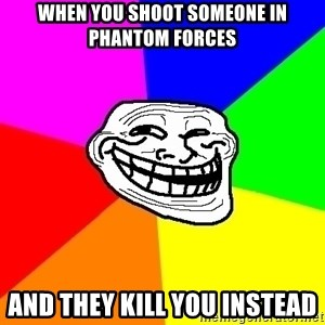 Trollface - When you shoot someone in Phantom Forces And they kill you instead