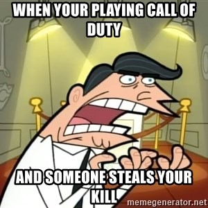 If I had one- Timmy's Dad - When your playing call of duty And someone steals your kill
