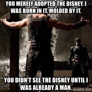 Bane Let the Games Begin - You merely adopted the Disney. I was born in it, molded by it. You didn't see the Disney until I was already a man.