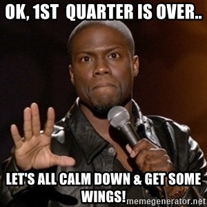 Kevin Hart - Ok, 1st  quarter is over.. let's all calm down & get some wings!