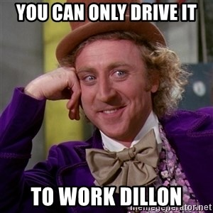 Willy Wonka - You can only drive it to work Dillon