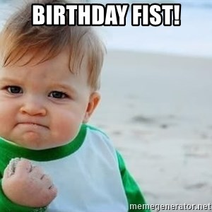 fist pump baby - BIRTHDAY FIST!