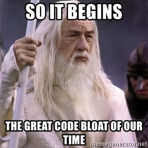 White Gandalf - So it begins The great code bloat of our time