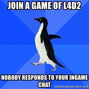 Socially Awkward Penguin - join a game of l4d2 nobody responds to your ingame chat