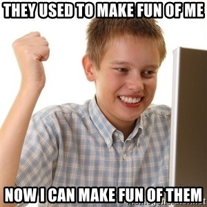 First Day on the internet kid - they used to make fun of me now i can make fun of them