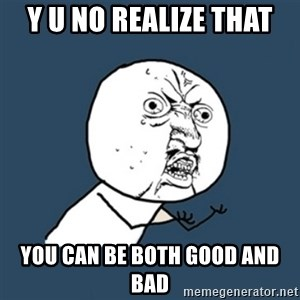 y u no work - Y U no realize that you can be both good and bad