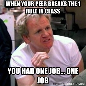 Gordon Ramsay - When your peer breaks the 1 rule in class you had one job... one job