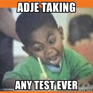 I FUCKING LOVE  - adje taking any test ever
