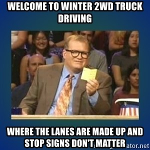drew carey - Welcome to winter 2wd truck driving where the lanes are made up and stop signs don't matter