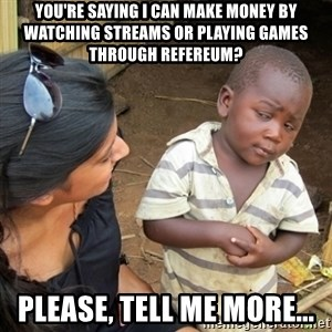 Skeptical 3rd World Kid - You're saying I can make money by watching streams or playing games through Refereum? Please, tell me more...