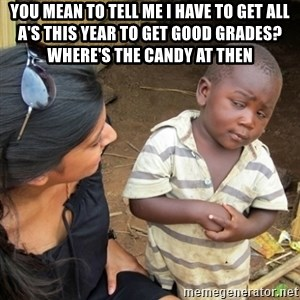 Skeptical 3rd World Kid - You mean to tell me i have to get all a's this year to get good grades? where's the candy at then