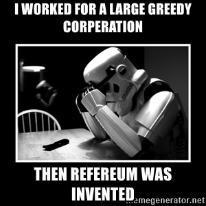 Sad Trooper - I worked for a large greedy corperation  Then Refereum was invented