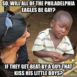 Skeptical 3rd World Kid - So, Will all of the Philadelphia Eagles be gay? If they get beat by a guy that kiss his little boys?