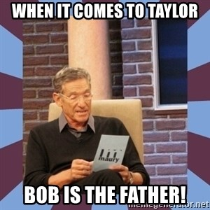 maury povich lol - When it comes to Taylor Bob is the father!