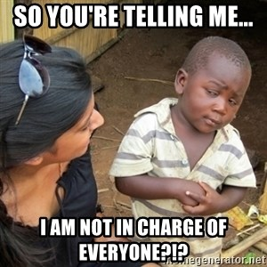 Skeptical 3rd World Kid - so you're telling me... i am not in charge of everyone?!?