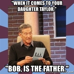 "maury povich lol - ""When it comes to your daughter Taylor."" ""Bob, is the father."""