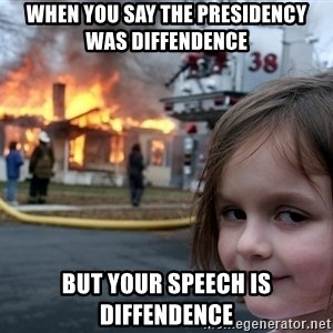 Disaster Girl - When you say the presidency was diffendence but your speech is diffendence