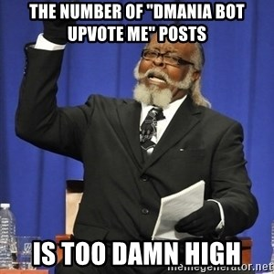 """Rent Is Too Damn High - The number of """"Dmania bot upvote me"""" posts is too damn high"""