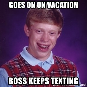 Bad Luck Brian - Goes on on vacation Boss keeps texting