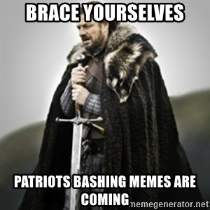 Brace yourselves. - Brace Yourselves PATRIOTS Bashing Memes are Coming