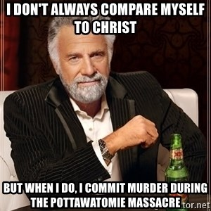 The Most Interesting Man In The World - I don't always compare myself to Christ But when I do, I commit murder during the Pottawatomie Massacre