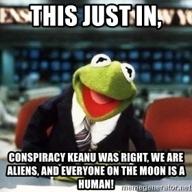Breaking News Kermit - this just in, conspiracy keanu was right, we are aliens, and everyone on the moon is a human!