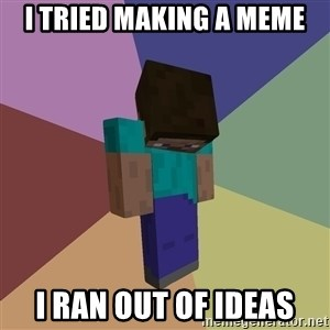 Depressed Minecraft Guy - I tried making a meme i ran out of ideas