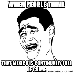 FU*CK THAT GUY - When people think that Mexico is continually full of crime