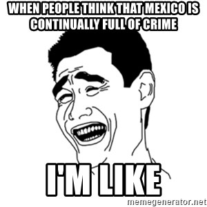 FU*CK THAT GUY - When people think that Mexico is continually full of crime I'm like