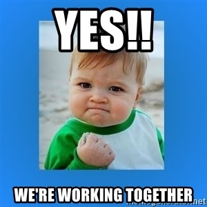 yes baby 2 - Yes!! We're working together