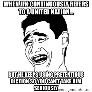 FU*CK THAT GUY - When Jfk continuously refers to a united nation...   but he keeps using pretentious diction so you can't take him seriously