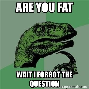 Philosoraptor - Are you fat  wait I forgot the question