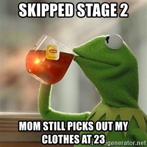 Kermit The Frog Drinking Tea - skipped stage 2  mom still picks out my clothes at 23