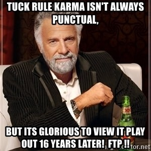 The Most Interesting Man In The World - Tuck Rule Karma isn't always punctual, but its glorious to view it play out 16 years later!  FTP !!