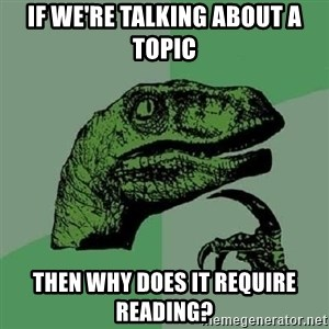 Philosoraptor - If we're talking about a topic then why does it require reading?