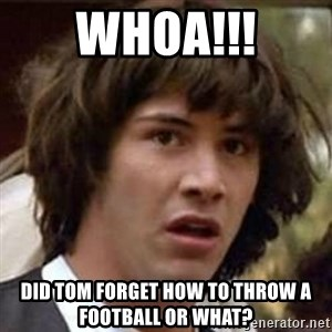 Conspiracy Keanu - Whoa!!! Did Tom forget how to throw a football or what?