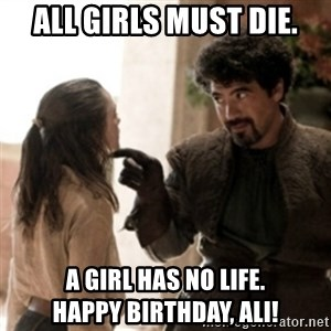 Not today arya - All girls must die. A girl has no life.             Happy Birthday, Ali!