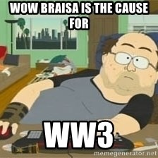 South Park Wow Guy - wow braisa is the cause for  WW3