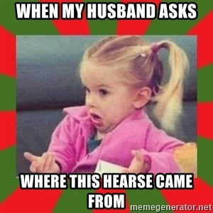 dafuq girl - when my husband asks where this hearse came from