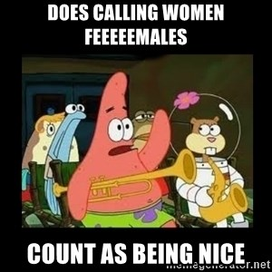 Patrick Star Instrument - Does calling women feeeeemales count as being nice
