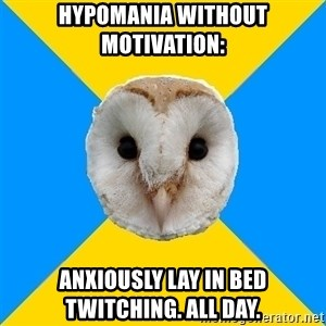 Bipolar Owl - Hypomania without motivation: Anxiously lay in bed twitching. All day.
