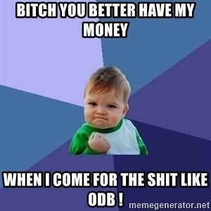 Success Kid - BITCH YOU BETTER HAVE MY MONEY  WHEN I COME FOR THE SHIT LIKE ODB !