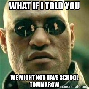 What If I Told You - What if I told you We might not have school tommarow