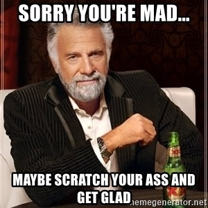 The Most Interesting Man In The World - Sorry you're mad... Maybe scratch your ass and get glad