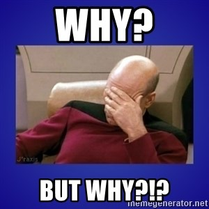 Picard facepalm  - WHY? BUT WHY?!?