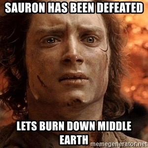 Frodo  - SAURON HAS BEEN DEFEATED LETS BURN DOWN MIDDLE EARTH
