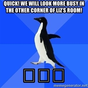 Socially Awkward Penguin - Quick! We will look more busy in the other corner of Liz's room! 😂😂😂