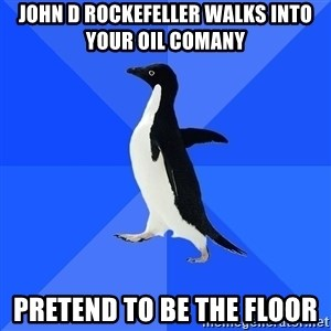 Socially Awkward Penguin - john d rockefeller walks into your oil comany pretend to be the floor