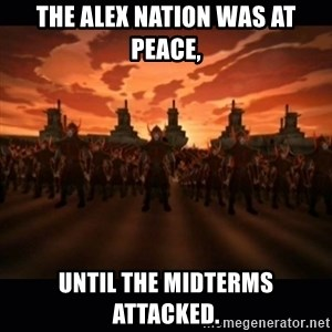 until the fire nation attacked. - The Alex nation was at peace, until the midterms attacked.