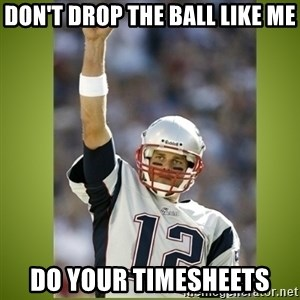 tom brady - Don't drop the ball like me Do your timesheets